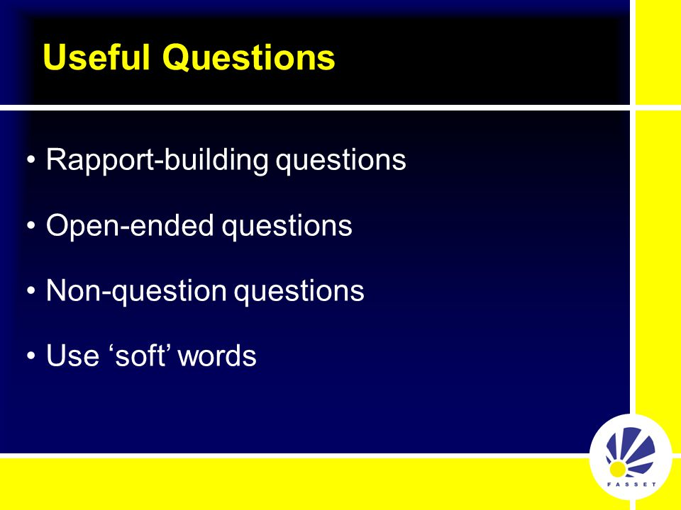 Useful Questions Rapport-building questions Open-ended questions Non-question questions Use 'soft' words
