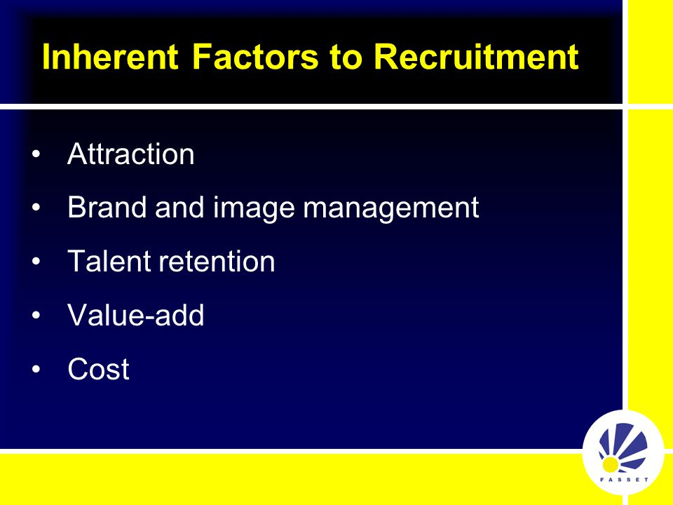 Attraction Brand and image management Talent retention Value-add Cost Inherent Factors to Recruitment