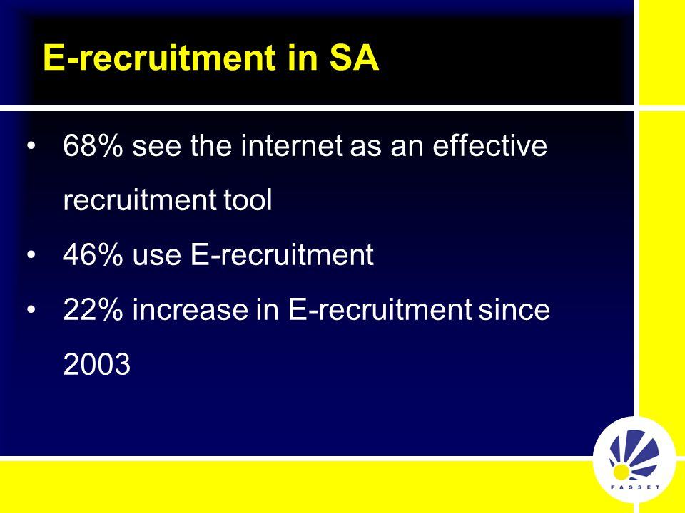 68% see the internet as an effective recruitment tool 46% use E-recruitment 22% increase in E-recruitment since 2003 E-recruitment in SA