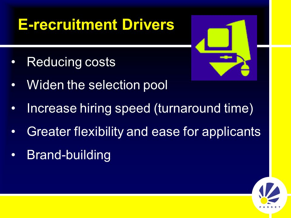 Speed up the recruitment cycle Streamline administration Enables IT to manage vacancies more effectively Better co-ordination Reduce recruitment costs E-recruitment Advantages