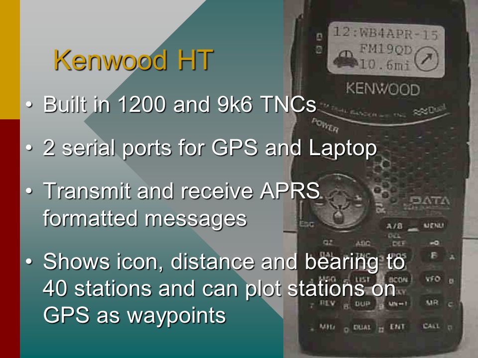 Kenwood HT Built in 1200 and 9k6 TNCsBuilt in 1200 and 9k6 TNCs 2 serial ports for GPS and Laptop2 serial ports for GPS and Laptop Transmit and receive APRS formatted messagesTransmit and receive APRS formatted messages Shows icon, distance and bearing to 40 stations and can plot stations on GPS as waypointsShows icon, distance and bearing to 40 stations and can plot stations on GPS as waypoints