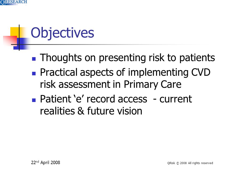 QRisk © 2008 All rights reserved Objectives Thoughts on presenting risk to patients Practical aspects of implementing CVD risk assessment in Primary Care Patient 'e' record access - current realities & future vision