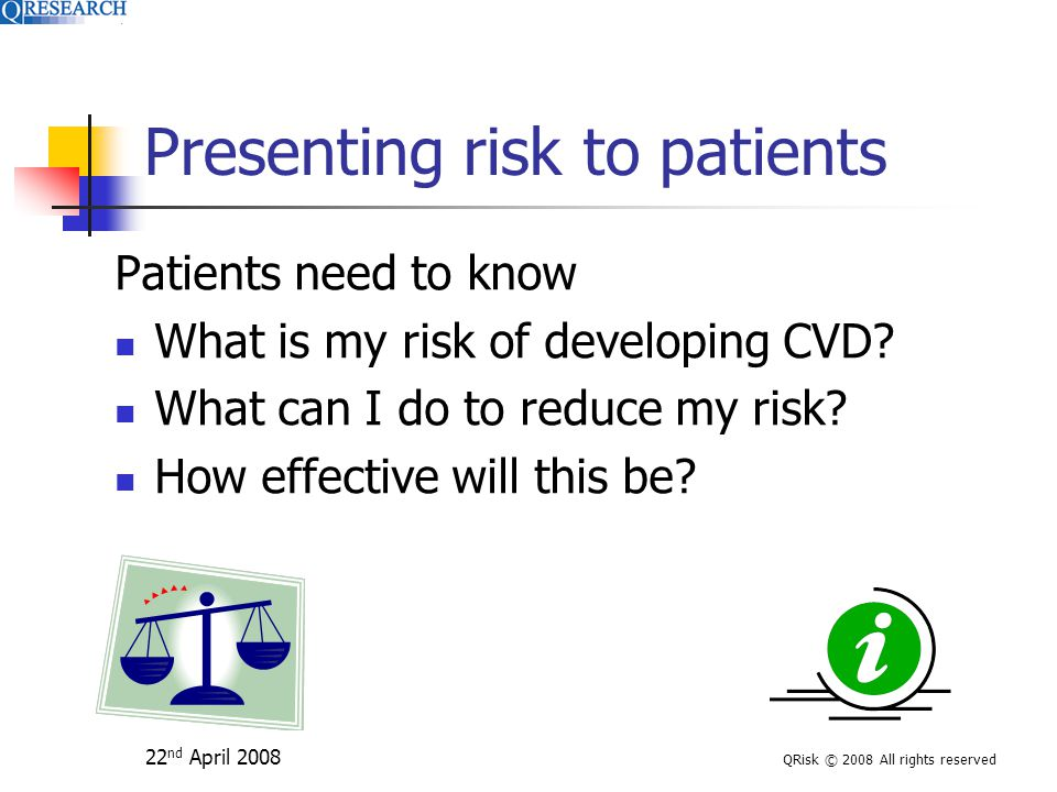 22 nd April 2008 QRisk © 2008 All rights reserved Presenting risk to patients Patients need to know What is my risk of developing CVD.