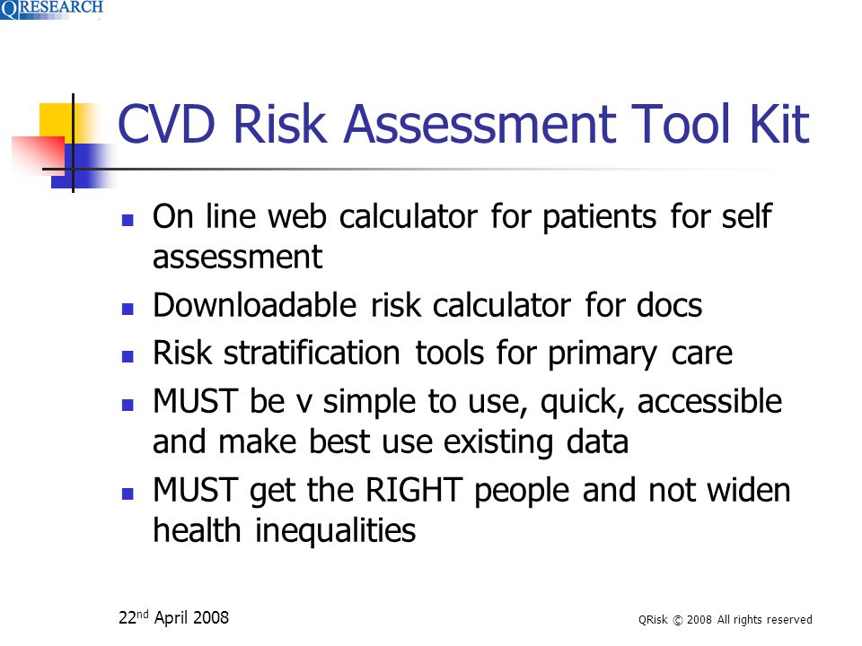 22 nd April 2008 QRisk © 2008 All rights reserved CVD Risk Assessment Tool Kit On line web calculator for patients for self assessment Downloadable risk calculator for docs Risk stratification tools for primary care MUST be v simple to use, quick, accessible and make best use existing data MUST get the RIGHT people and not widen health inequalities
