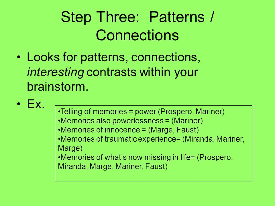 Step Three: Patterns / Connections Looks for patterns, connections, interesting contrasts within your brainstorm.