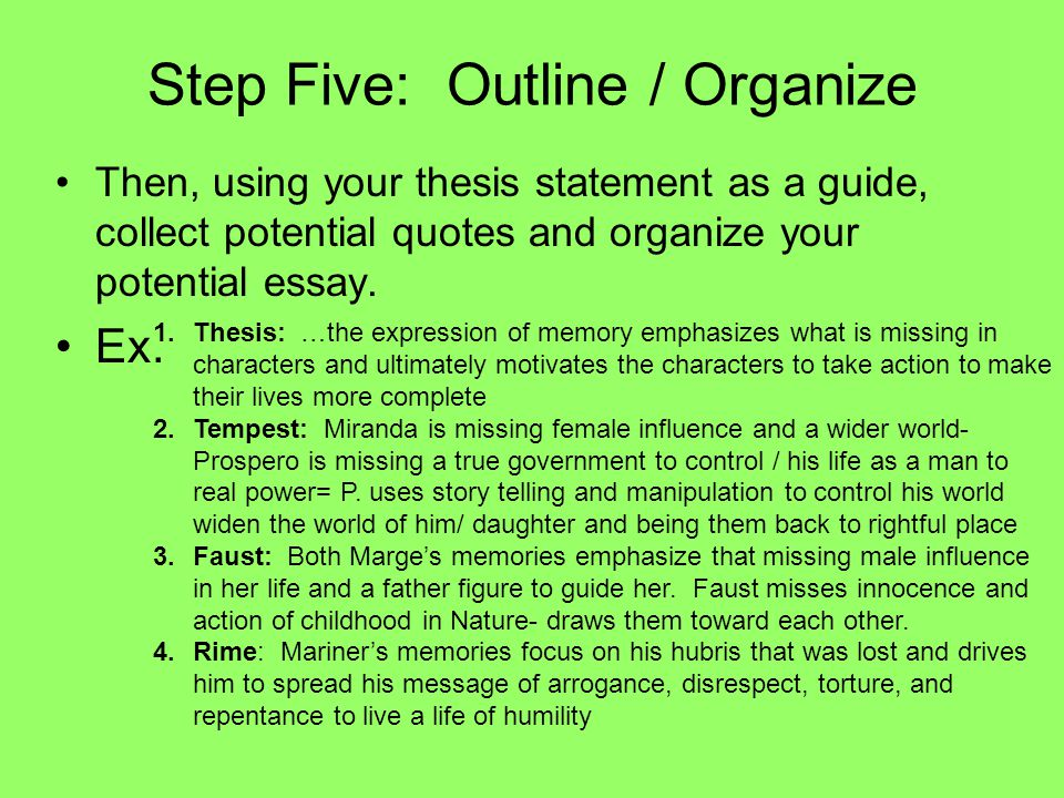 Step Five: Outline / Organize Then, using your thesis statement as a guide, collect potential quotes and organize your potential essay.