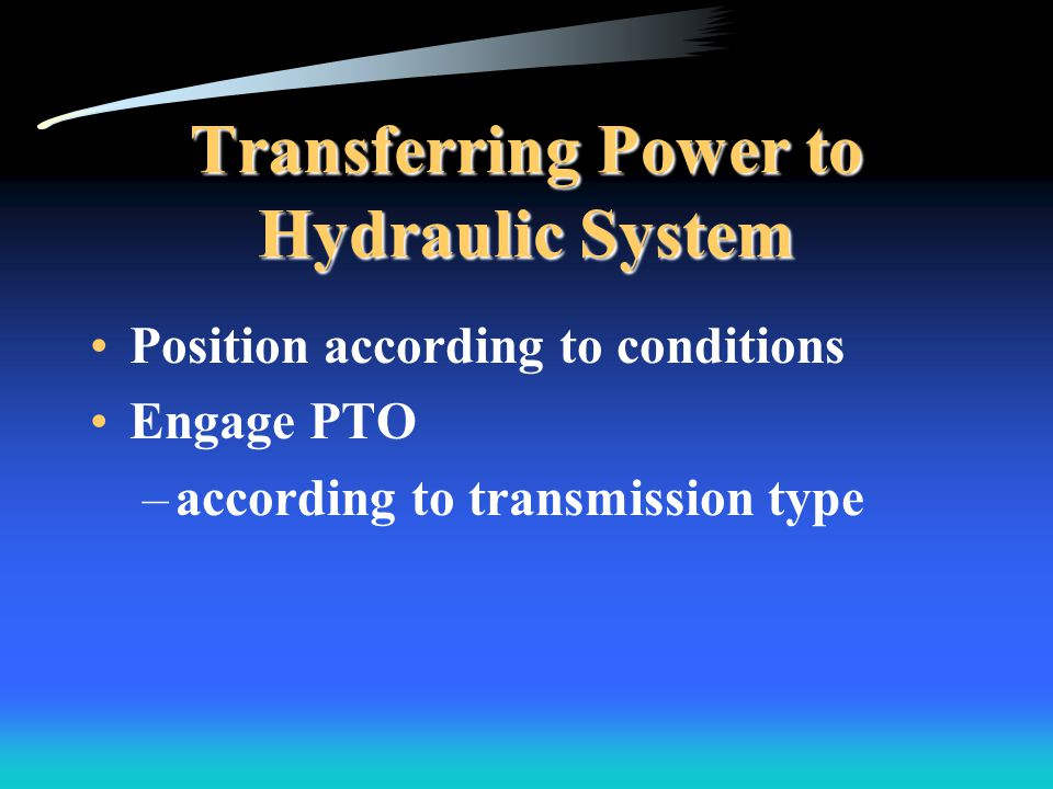 Transferring Power to Hydraulic System Position according to conditions Engage PTO –according to transmission type