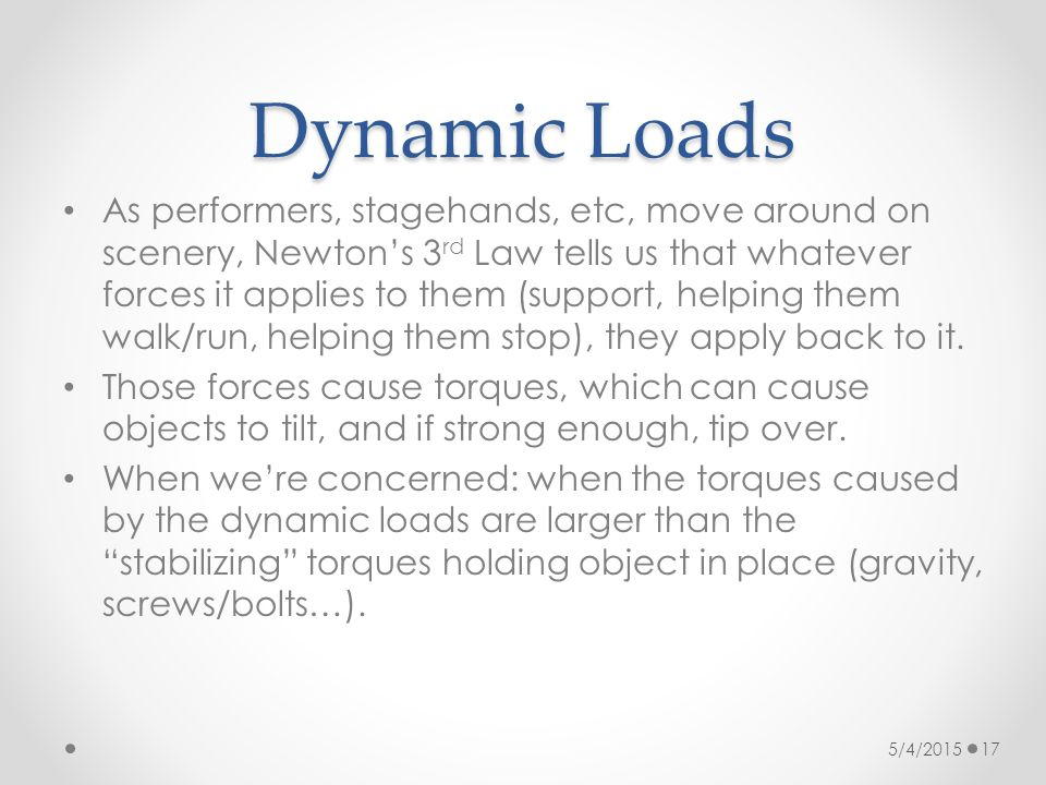 Dynamic Loads As performers, stagehands, etc, move around on scenery, Newton's 3 rd Law tells us that whatever forces it applies to them (support, hel