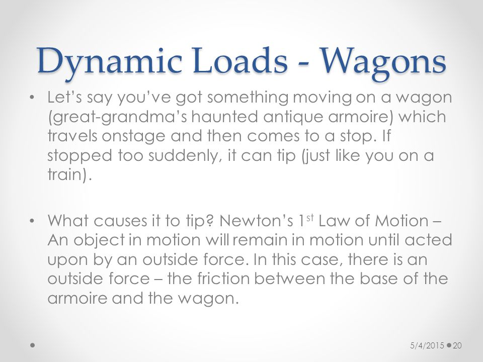 Dynamic Loads - Wagons Let's say you've got something moving on a wagon (great-grandma's haunted antique armoire) which travels onstage and then comes