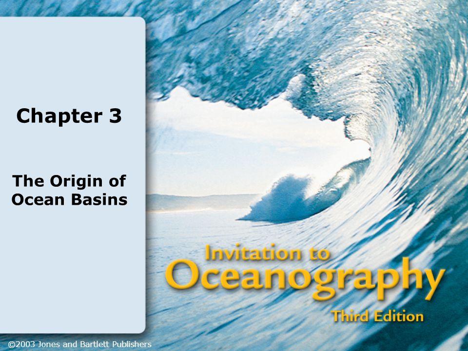 Chapter 3 The Origin of Ocean Basins ©2003 Jones and Bartlett Publishers