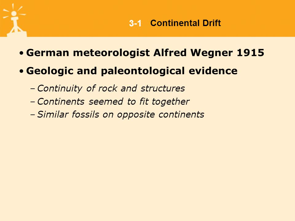 3-1Continental Drift German meteorologist Alfred Wegner 1915 Geologic and paleontological evidence –Continuity of rock and structures –Continents seemed to fit together –Similar fossils on opposite continents
