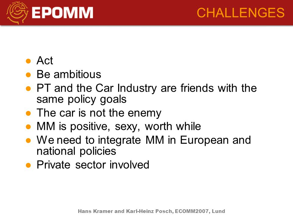 ●Act ●Be ambitious ●PT and the Car Industry are friends with the same policy goals ●The car is not the enemy ●MM is positive, sexy, worth while ●We need to integrate MM in European and national policies ●Private sector involved CHALLENGES Hans Kramer and Karl-Heinz Posch, ECOMM2007, Lund