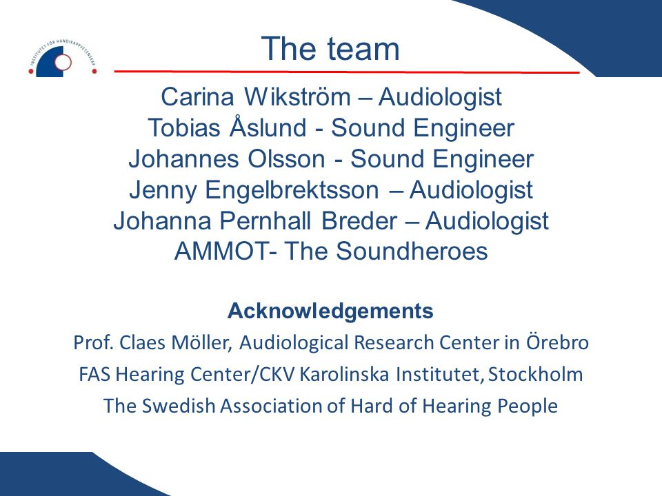 The team Carina Wikström – Audiologist Tobias Åslund - Sound Engineer Johannes Olsson - Sound Engineer Jenny Engelbrektsson – Audiologist Johanna Pernhall Breder – Audiologist AMMOT- The Soundheroes Acknowledgements Prof.