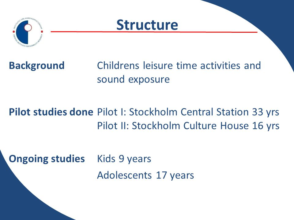 Structure Background Childrens leisure time activities and sound exposure Pilot studies done Pilot I: Stockholm Central Station 33 yrs Pilot II: Stockholm Culture House 16 yrs Ongoing studiesKids 9 years Adolescents 17 years