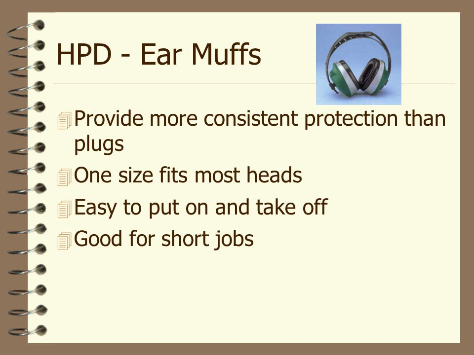 HPD - Ear Muffs  Provide more consistent protection than plugs  One size fits most heads  Easy to put on and take off  Good for short jobs
