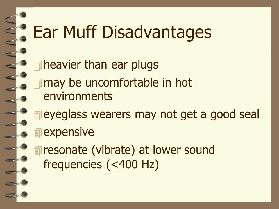 Ear Muff Disadvantages  heavier than ear plugs  may be uncomfortable in hot environments  eyeglass wearers may not get a good seal  expensive  resonate (vibrate) at lower sound frequencies (<400 Hz)