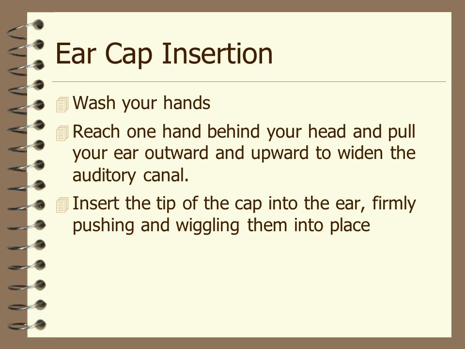 Ear Cap Insertion  Wash your hands  Reach one hand behind your head and pull your ear outward and upward to widen the auditory canal.