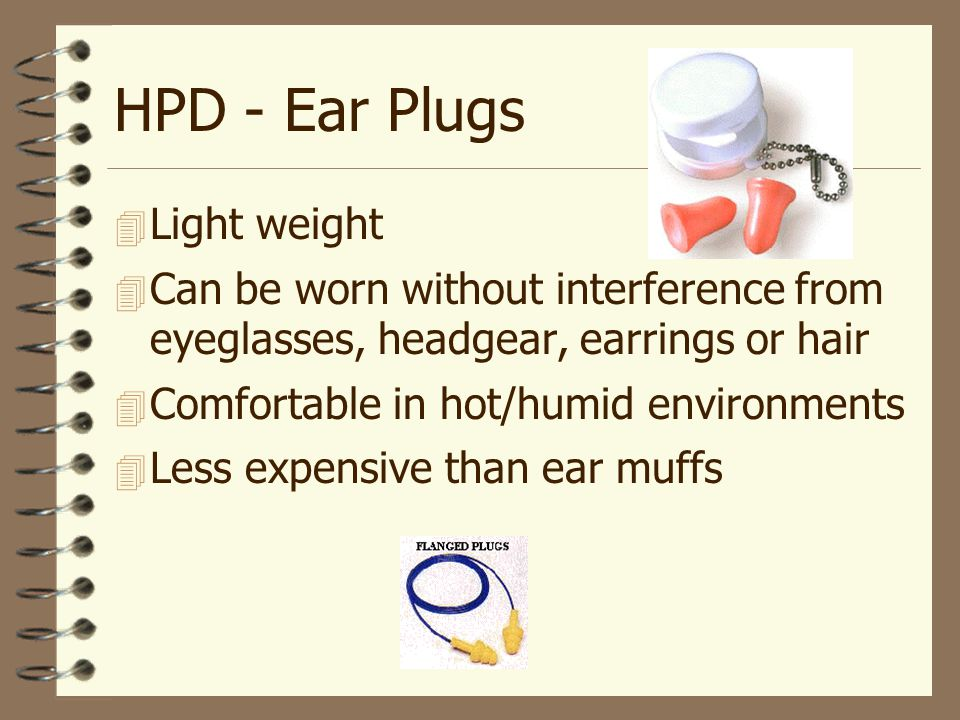 HPD - Ear Plugs  Light weight  Can be worn without interference from eyeglasses, headgear, earrings or hair  Comfortable in hot/humid environments 4 Less expensive than ear muffs