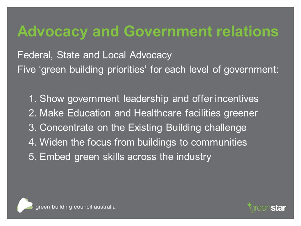 Advocacy and Government relations Federal, State and Local Advocacy Five 'green building priorities' for each level of government: 1.