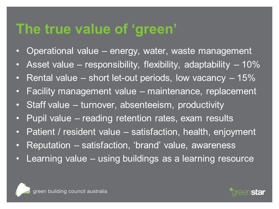The true value of 'green' Operational value – energy, water, waste management Asset value – responsibility, flexibility, adaptability – 10% Rental value – short let-out periods, low vacancy – 15% Facility management value – maintenance, replacement Staff value – turnover, absenteeism, productivity Pupil value – reading retention rates, exam results Patient / resident value – satisfaction, health, enjoyment Reputation – satisfaction, 'brand' value, awareness Learning value – using buildings as a learning resource