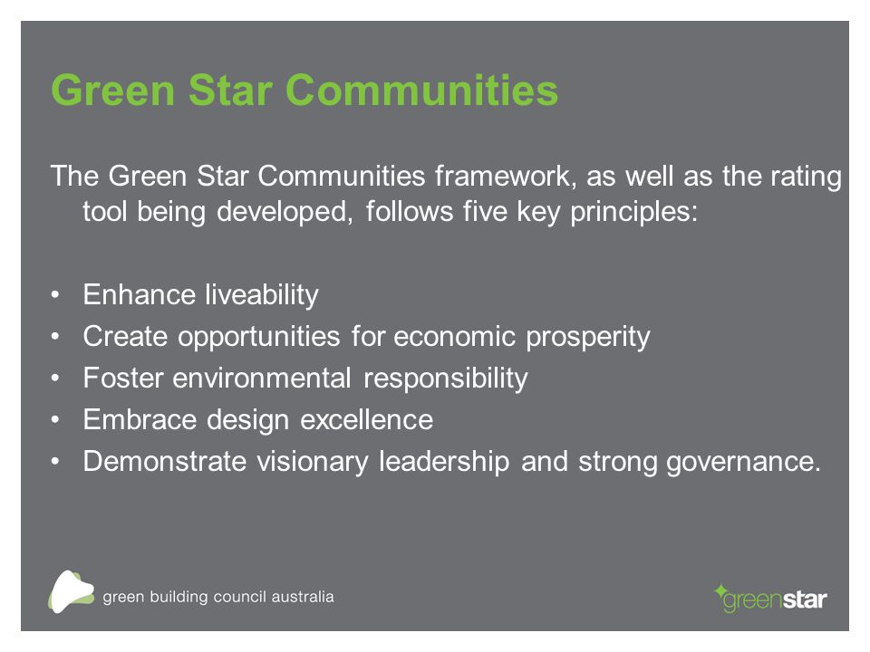Green Star Communities The Green Star Communities framework, as well as the rating tool being developed, follows five key principles: Enhance liveability Create opportunities for economic prosperity Foster environmental responsibility Embrace design excellence Demonstrate visionary leadership and strong governance.
