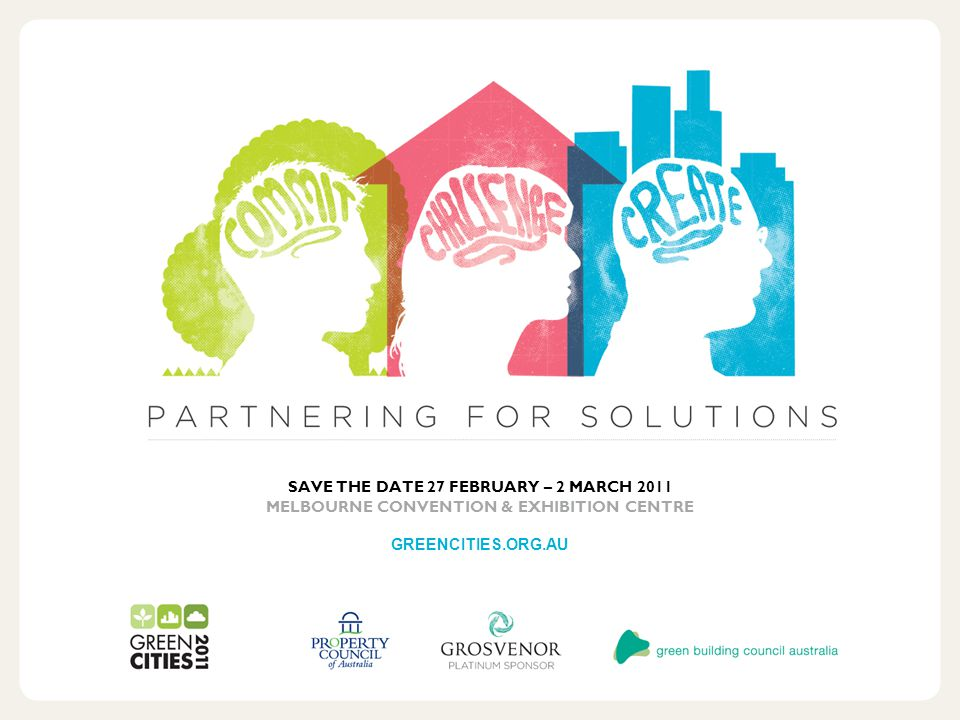 SAVE THE DATE 27 FEBRUARY – 2 MARCH 2011 MELBOURNE CONVENTION & EXHIBITION CENTRE GREENCITIES.ORG.AU