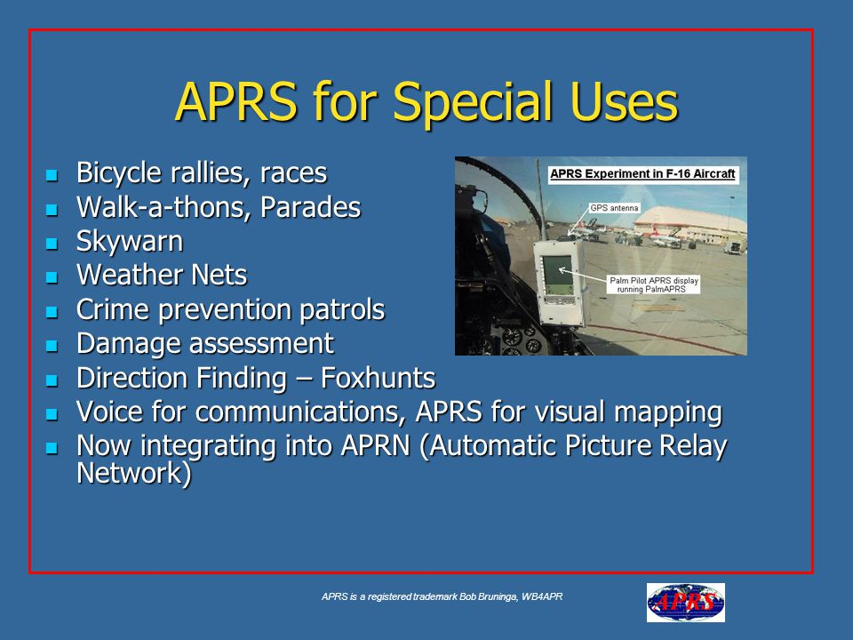 APRS is a registered trademark Bob Bruninga, WB4APR APRS for Special Uses Bicycle rallies, races Bicycle rallies, races Walk-a-thons, Parades Walk-a-thons, Parades Skywarn Skywarn Weather Nets Weather Nets Crime prevention patrols Crime prevention patrols Damage assessment Damage assessment Direction Finding – Foxhunts Direction Finding – Foxhunts Voice for communications, APRS for visual mapping Voice for communications, APRS for visual mapping Now integrating into APRN (Automatic Picture Relay Network) Now integrating into APRN (Automatic Picture Relay Network)