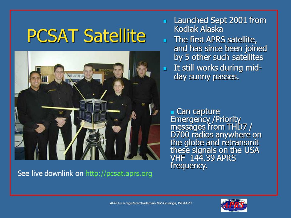 APRS is a registered trademark Bob Bruninga, WB4APR PCSAT Satellite Launched Sept 2001 from Kodiak Alaska Launched Sept 2001 from Kodiak Alaska The first APRS satellite, and has since been joined by 5 other such satellites The first APRS satellite, and has since been joined by 5 other such satellites It still works during mid- day sunny passes.