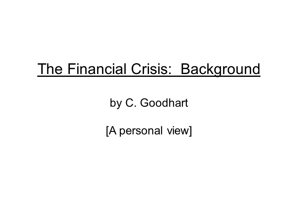 The Financial Crisis: Background by C. Goodhart [A personal view]
