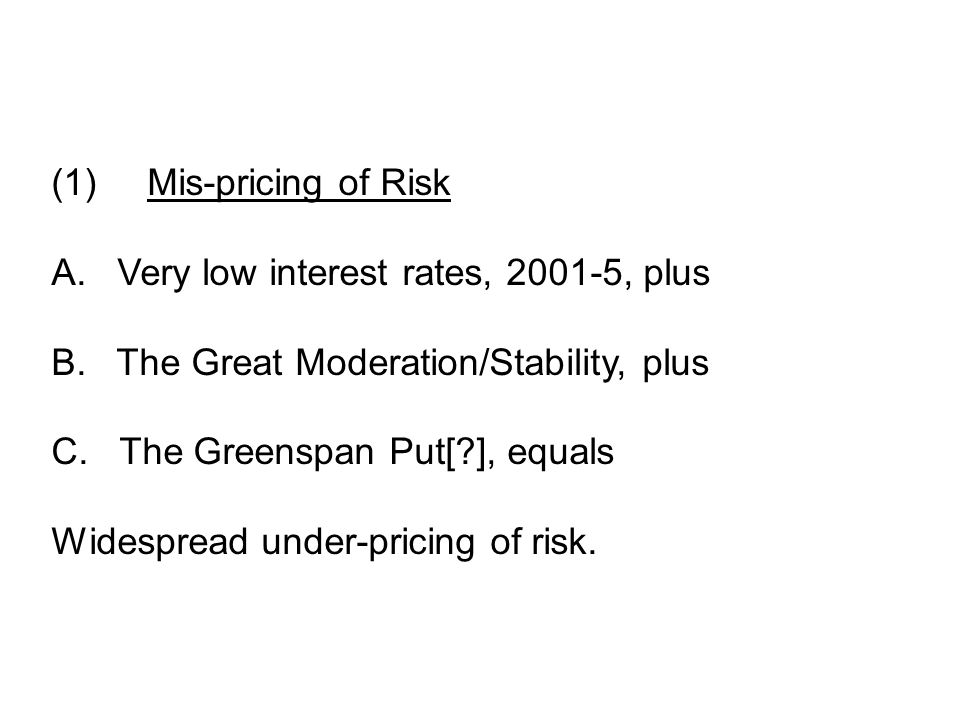 (1)Mis-pricing of Risk A. Very low interest rates, 2001-5, plus B.