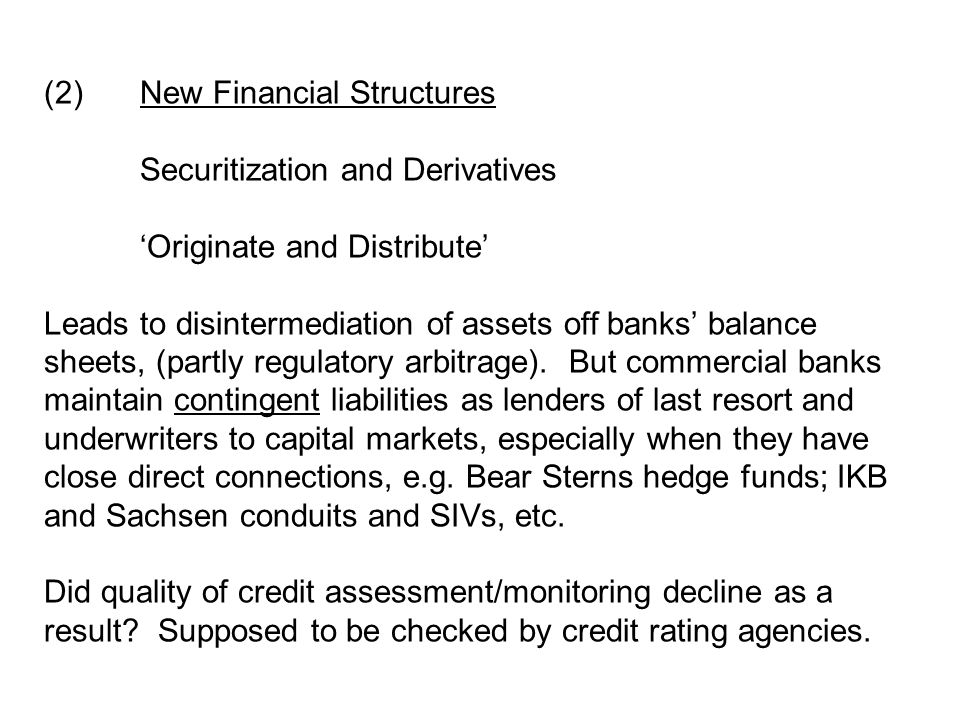 (2)New Financial Structures Securitization and Derivatives 'Originate and Distribute' Leads to disintermediation of assets off banks' balance sheets, (partly regulatory arbitrage).