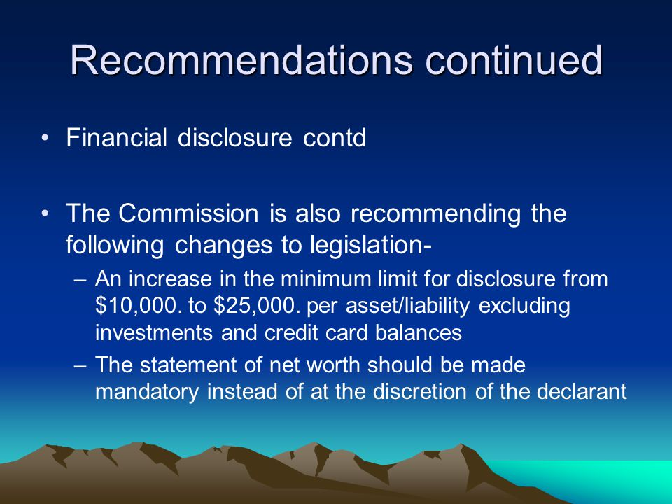 Recommendations continued Financial disclosure contd The Commission is also recommending the following changes to legislation- –An increase in the minimum limit for disclosure from $10,000.
