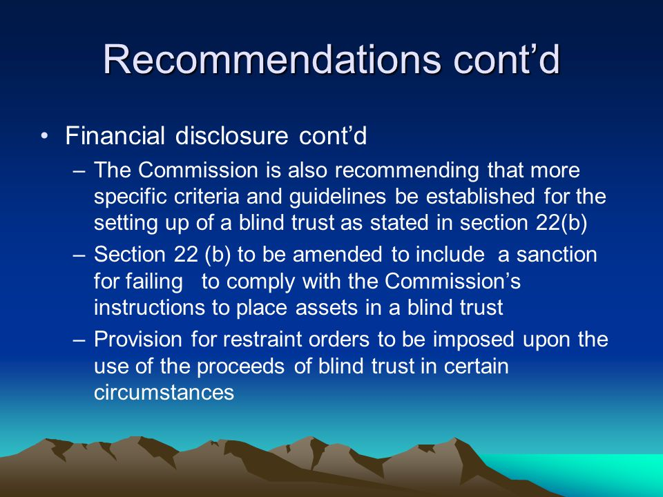 Recommendations cont'd Financial disclosure cont'd –The Commission is also recommending that more specific criteria and guidelines be established for the setting up of a blind trust as stated in section 22(b) –Section 22 (b) to be amended to include a sanction for failing to comply with the Commission's instructions to place assets in a blind trust –Provision for restraint orders to be imposed upon the use of the proceeds of blind trust in certain circumstances