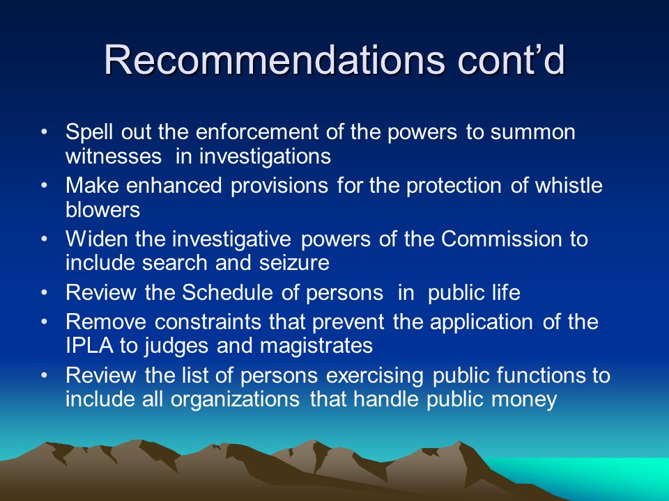 Recommendations cont'd Spell out the enforcement of the powers to summon witnesses in investigations Make enhanced provisions for the protection of whistle blowers Widen the investigative powers of the Commission to include search and seizure Review the Schedule of persons in public life Remove constraints that prevent the application of the IPLA to judges and magistrates Review the list of persons exercising public functions to include all organizations that handle public money