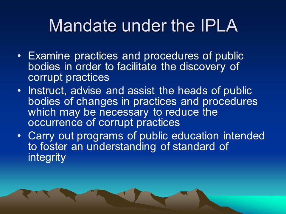 Mandate under the IPLA Examine practices and procedures of public bodies in order to facilitate the discovery of corrupt practices Instruct, advise and assist the heads of public bodies of changes in practices and procedures which may be necessary to reduce the occurrence of corrupt practices Carry out programs of public education intended to foster an understanding of standard of integrity