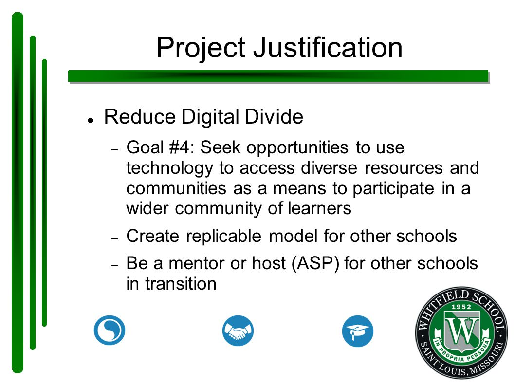 Project Justification Reduce Digital Divide  Goal #4: Seek opportunities to use technology to access diverse resources and communities as a means to participate in a wider community of learners  Create replicable model for other schools  Be a mentor or host (ASP) for other schools in transition