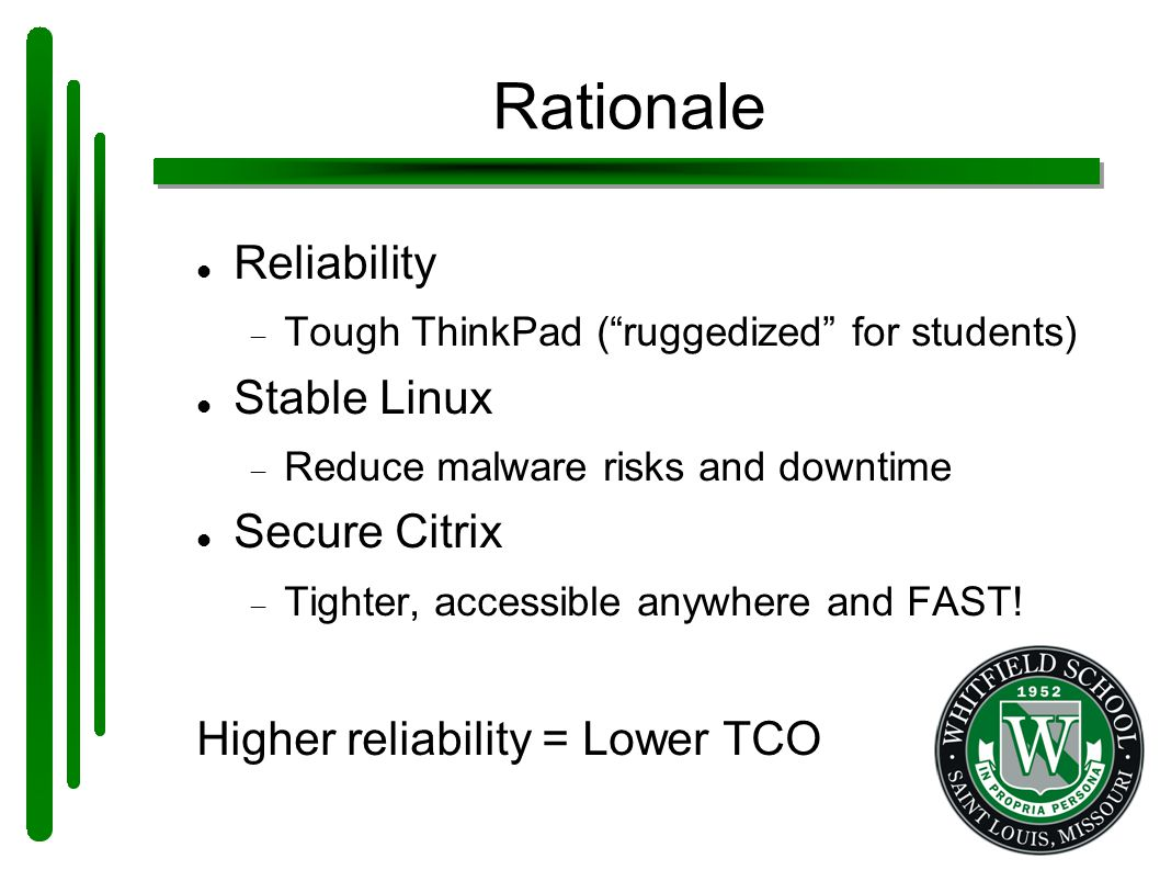 Rationale Reliability  Tough ThinkPad ( ruggedized for students) Stable Linux  Reduce malware risks and downtime Secure Citrix  Tighter, accessible anywhere and FAST.