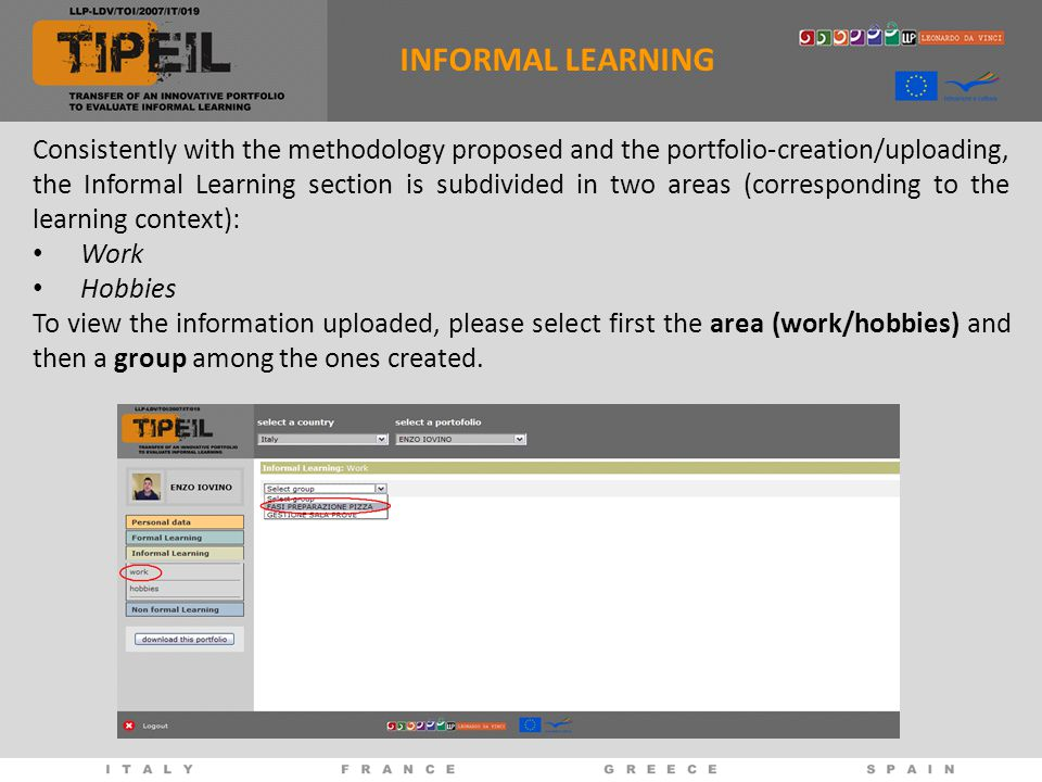Consistently with the methodology proposed and the portfolio-creation/uploading, the Informal Learning section is subdivided in two areas (corresponding to the learning context): Work Hobbies To view the information uploaded, please select first the area (work/hobbies) and then a group among the ones created.