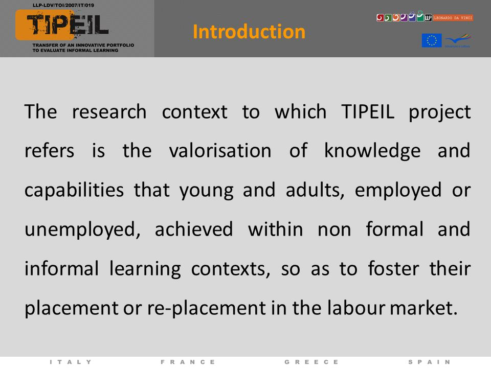 The research context to which TIPEIL project refers is the valorisation of knowledge and capabilities that young and adults, employed or unemployed, achieved within non formal and informal learning contexts, so as to foster their placement or re-placement in the labour market.