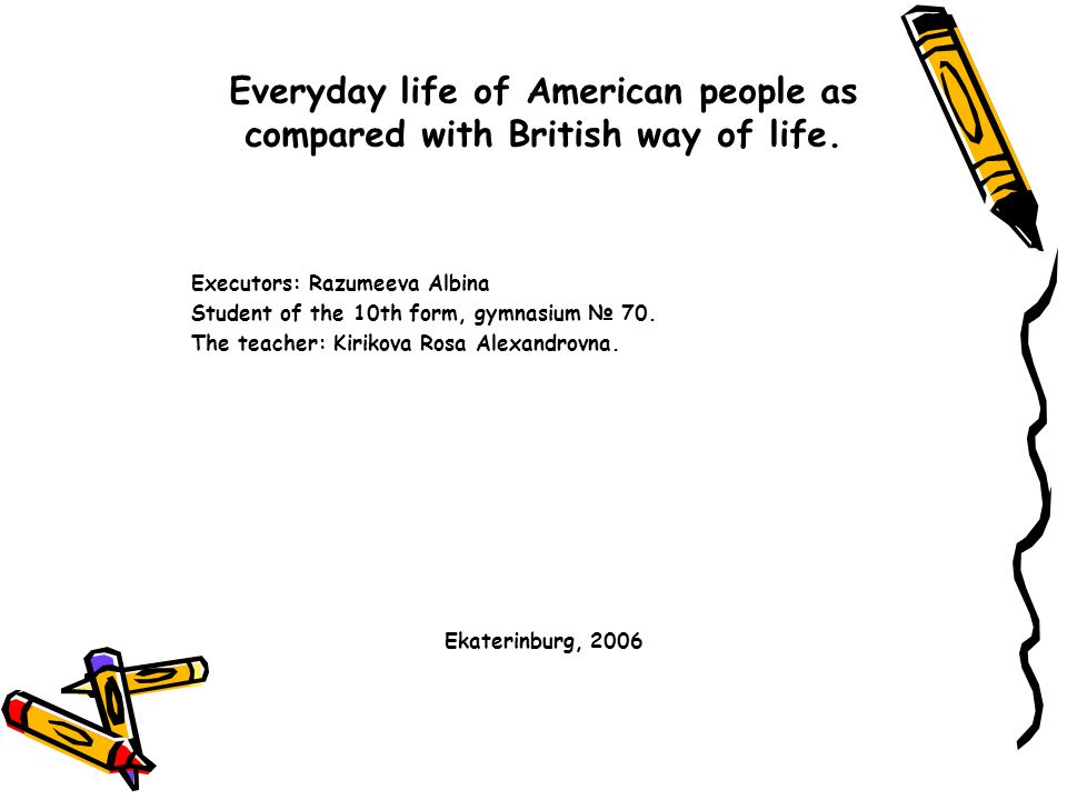 The aim of my project work is to learn some information about everyday life of people from the USA and Great Britain.
