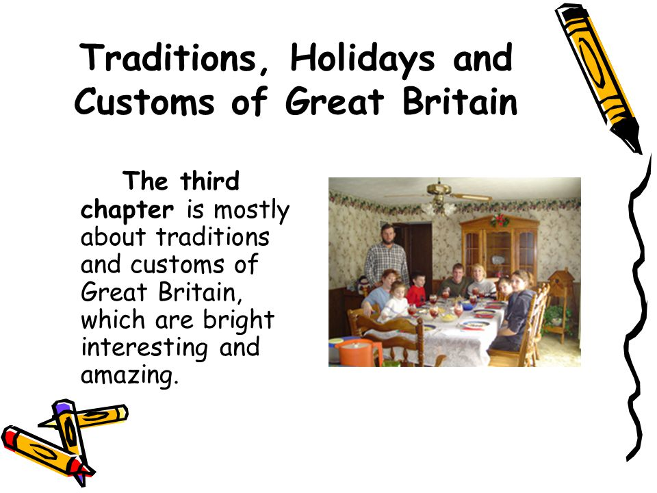 Traditions, Holidays and Customs of Great Britain The third chapter is mostly about traditions and customs of Great Britain, which are bright interesting and amazing.
