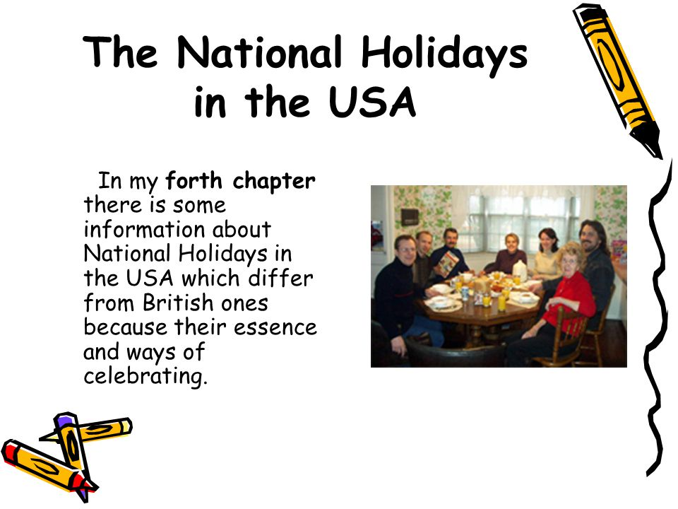 The National Holidays in the USA In my forth chapter there is some information about National Holidays in the USA which differ from British ones because their essence and ways of celebrating.