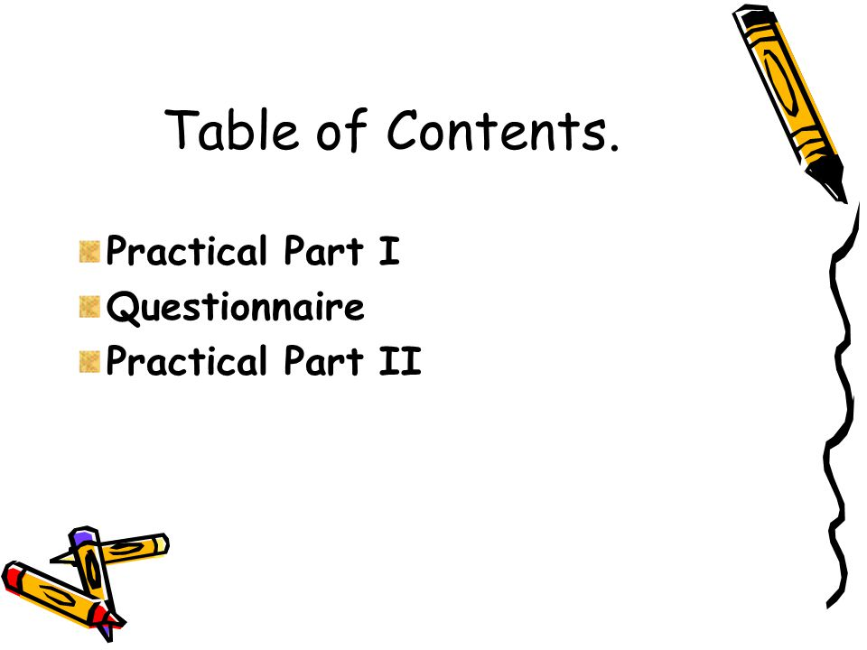 Table of Contents. Practical Part I Questionnaire Practical Part II