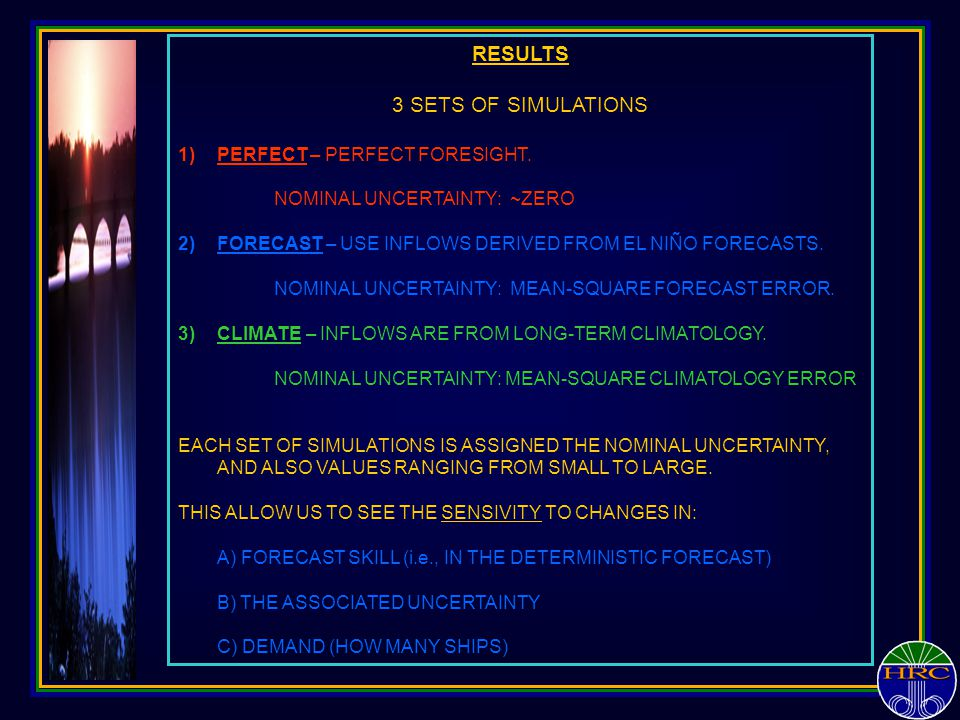 RESULTS 3 SETS OF SIMULATIONS 1)PERFECT – PERFECT FORESIGHT. NOMINAL UNCERTAINTY: ~ZERO 2)FORECAST – USE INFLOWS DERIVED FROM EL NIÑO FORECASTS. NOMIN