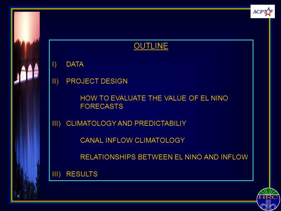 OUTLINE I)DATA II)PROJECT DESIGN HOW TO EVALUATE THE VALUE OF EL NINO FORECASTS III)CLIMATOLOGY AND PREDICTABILIY CANAL INFLOW CLIMATOLOGY RELATIONSHI