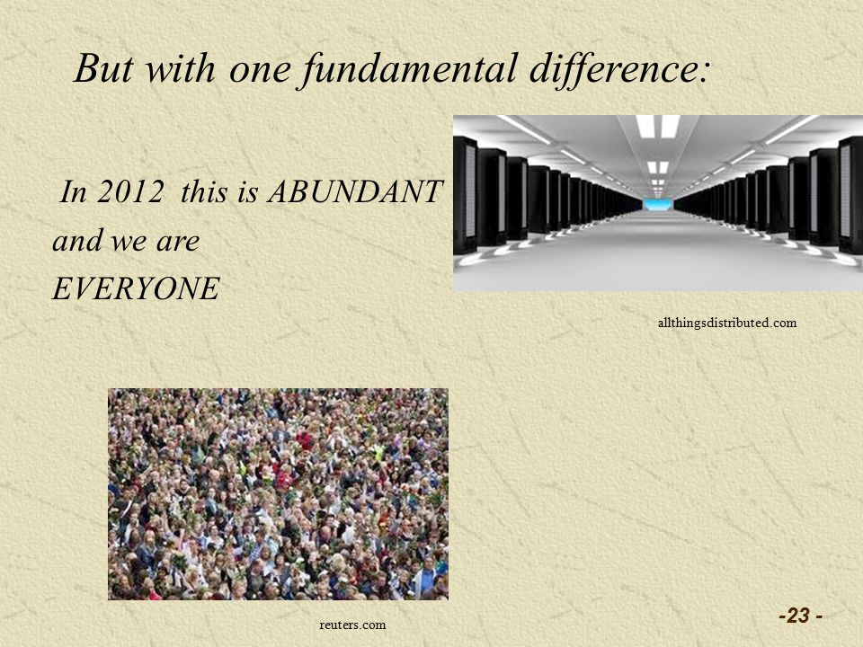 In 2012 this is ABUNDANT and we are EVERYONE -23 - allthingsdistributed.com But with one fundamental difference: reuters.com
