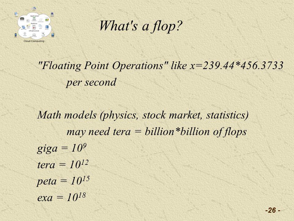 Floating Point Operations like x=239.44*456.3733 per second Math models (physics, stock market, statistics) may need tera = billion*billion of flops giga = 10 9 tera = 10 12 peta = 10 15 exa = 10 18 -26 - What s a flop