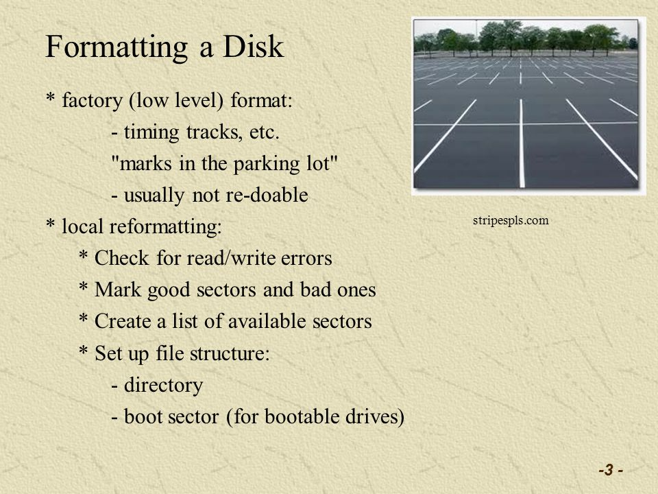 -3 - Formatting a Disk * factory (low level) format: - timing tracks, etc.