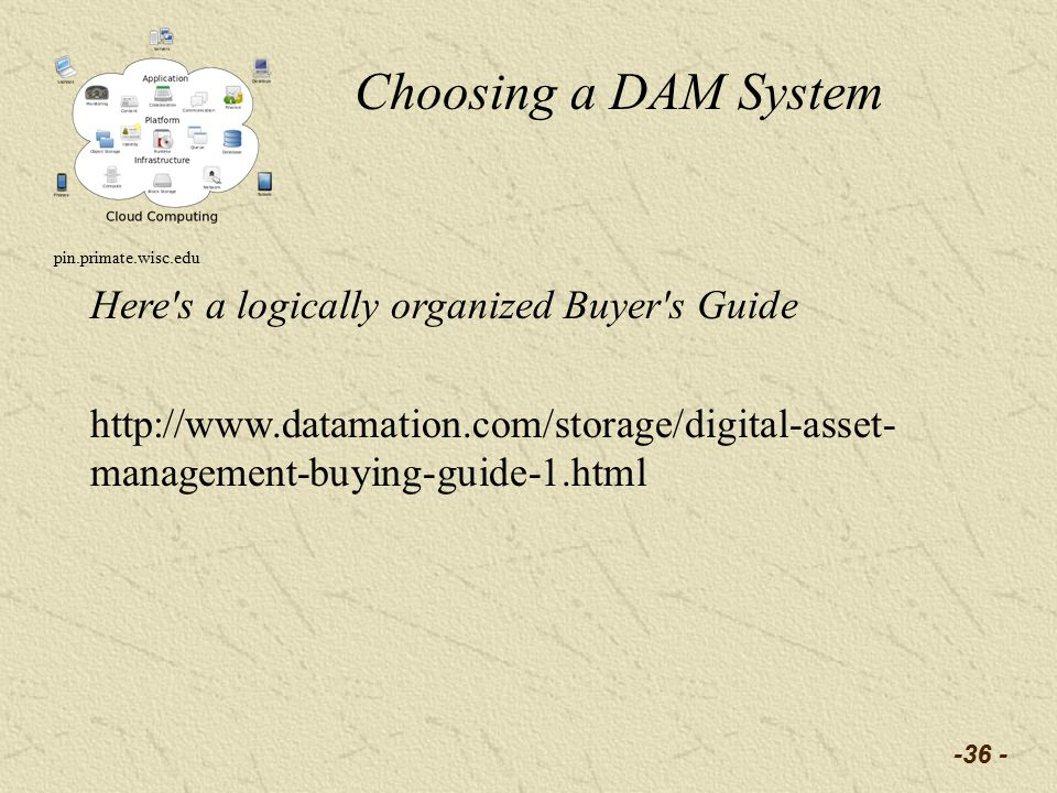 -36 - Choosing a DAM System pin.primate.wisc.edu Here s a logically organized Buyer s Guide http://www.datamation.com/storage/digital-asset- management-buying-guide-1.html