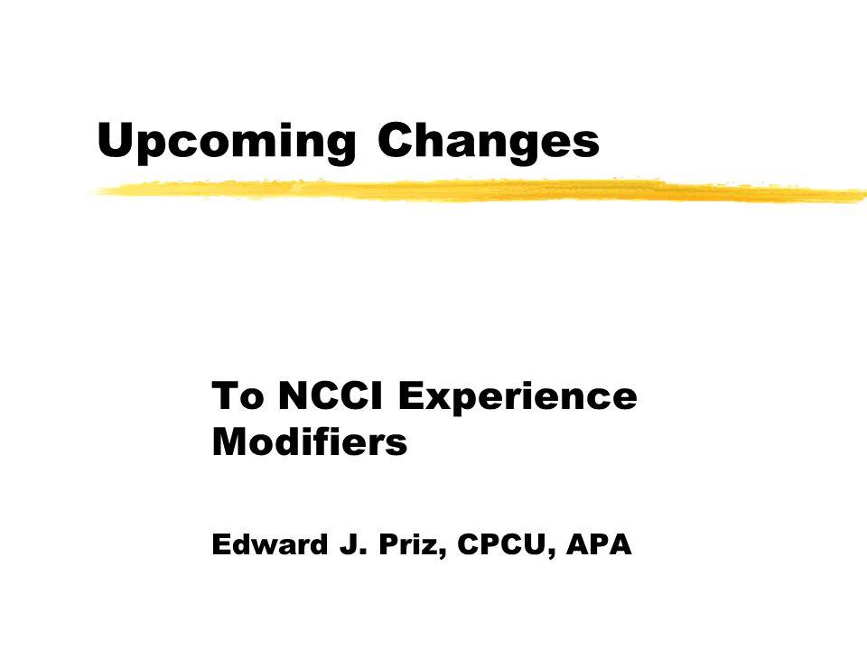 Upcoming Changes To NCCI Experience Modifiers Edward J. Priz, CPCU, APA